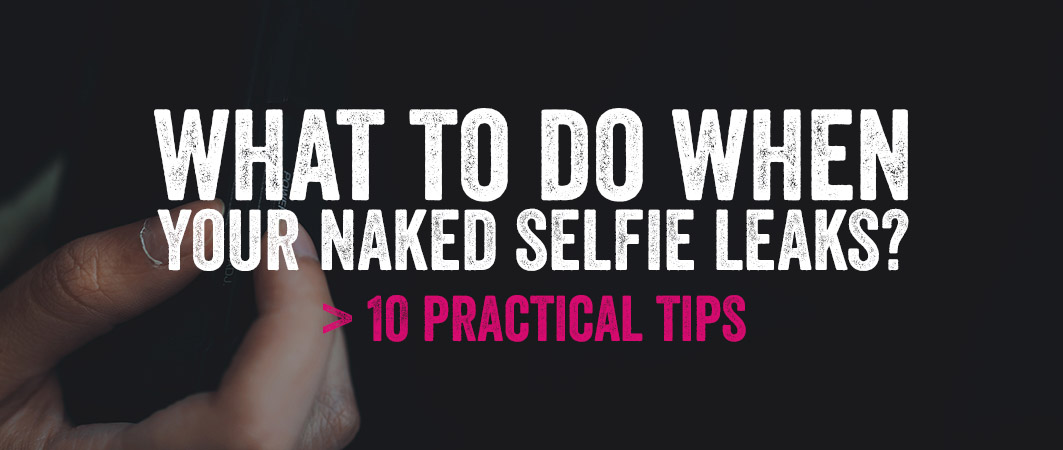 What to do when your naked selfie leaks? 10 practical tips