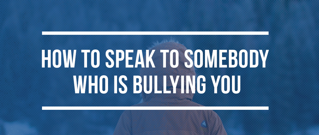 HOW TO SPEAK TO SOMEBODY WHO IS BULLYING YOU